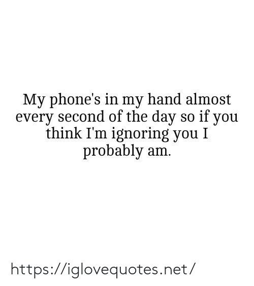 Of The Day: My phone's in my hand almost  every second of the day so if you  think I'm ignoring you I  probably am. https://iglovequotes.net/