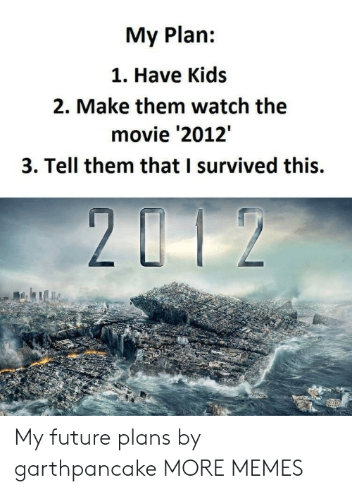 Planful: My Plan:  1. Have Kids  2. Make them watch the  movie '2012'  3. Tell them that I survived this. My future plans by garthpancake MORE MEMES