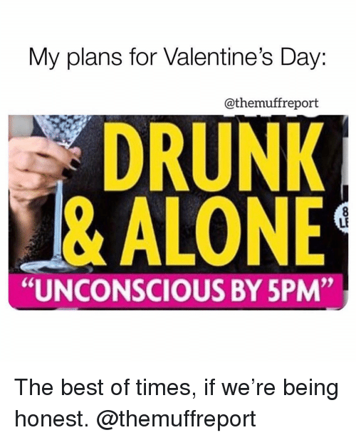 "Being Alone, Drunk, and Memes: My plans for Valentine's Day:  @themuffreport  DRUNK  & ALONE  LF  ""UNCONSCIOUS BY 5PM"" The best of times, if we're being honest. @themuffreport"