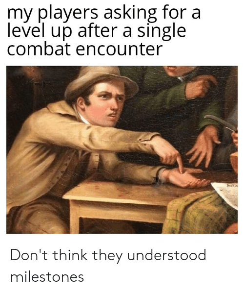 DnD, Single, and Asking: my players asking for a  level up after a single  combat encounter Don't think they understood milestones