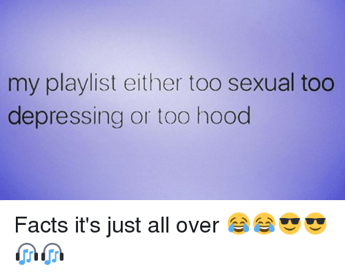 Sexualities: my playlist either too sexual too  depressing or too hood Facts it's just all over 😂😂😎😎🎧🎧