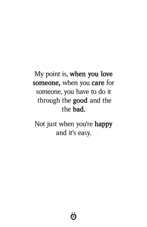 Bad, Love, and Good: My point is, when you love  someone, when you care for  someone, you have to do it  through the good and the  the bad  Not just when you're happy  and it's easy