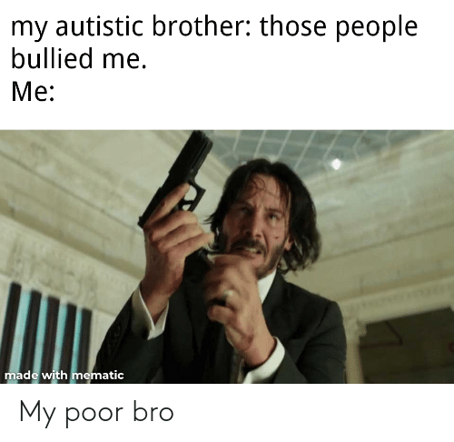 Bro, Poor, and My: My poor bro