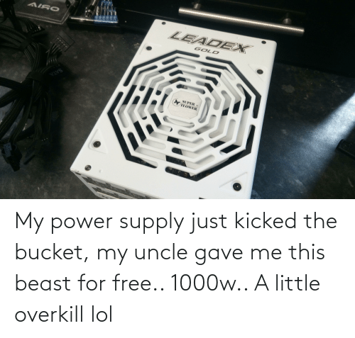 uncle: My power supply just kicked the bucket, my uncle gave me this beast for free.. 1000w.. A little overkill lol