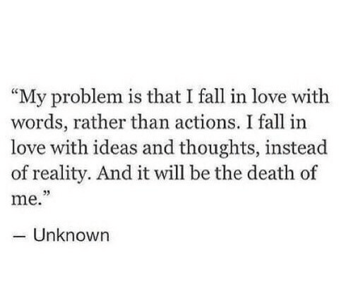 "Fall, Love, and Death: ""My problem is that I fall in love with  words, rather than actions. I fall in  love with ideas and thoughts, instead  of reality. And it will be the death of  me.""  -Unknown  95"
