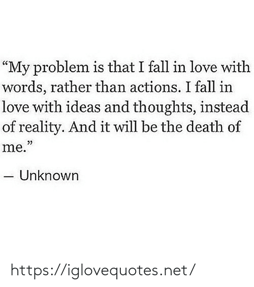 "unknown: ""My problem is that I fall in love with  words, rather than actions. I fall in  love with ideas and thoughts, instead  of reality. And it will be the death of  me.""  Unknown https://iglovequotes.net/"