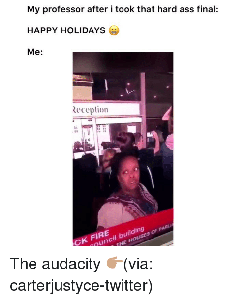 Ass, Fire, and Funny: My professor after i took that hard ass final:  HAPPY HOLIDAYS  Me:  eception  34  48  CK FIRE  uncil building The audacity 👉🏽(via: carterjustyce-twitter)