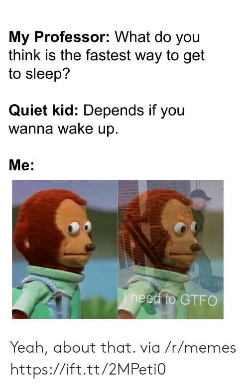 Ineed: My Professor: What do you  think is the fastest way to get  to sleep?  Quiet kid: Depends if you  wanna wake up.  Me:  SHERIF  Ineed to GTFO Yeah, about that. via /r/memes https://ift.tt/2MPeti0