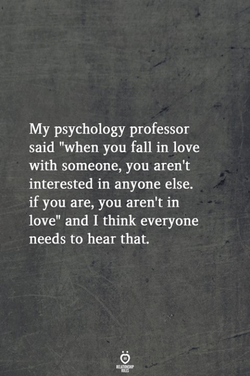 "Fall, Love, and Psychology: My psychology professor  said ""when you fall in love  with someone, you aren't  interested in anyone else.  if you are, you aren't in  love"" and I think everyone  needs to hear that."