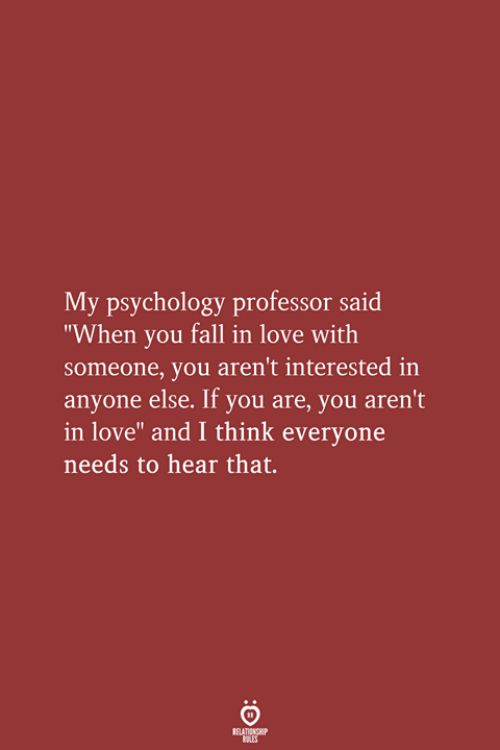 """Fall, Love, and Psychology: My psychology professor said  """"When you fall in love with  someone, you aren't interested in  anyone else. If you are, you aren't  in love"""" and I think everyone  needs to hear that.  RELATIONSHIP  LES"""