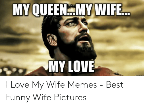 Love Wife Meme: MY QUEENMY WIFE  MY LOVE I Love My Wife Memes - Best Funny Wife Pictures