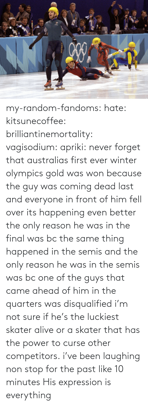 random: my-random-fandoms: hate:  kitsunecoffee:  brilliantinemortality:  vagisodium:  apriki:  never forget that australias first ever winter olympics gold was won because the guy was coming dead last and everyone in front of him fell over   its happening  even better the only reason he was in the final was bc the same thing happened in the semis and the only reason he was in the semis was bc one of the guys that came ahead of him in the quarters was disqualified  i'm not sure if he's the luckiest skater alive or a skater that has the power to curse other competitors.  i've been laughing non stop for the past like 10 minutes    His expression is everything