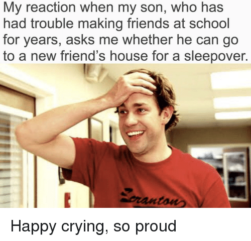 Crying, Friends, and School: My reaction when my son, who has  had trouble making friends at school  for years, asks me whether he can go  to a new friend's house for a sleepover.  pranton Happy crying, so proud