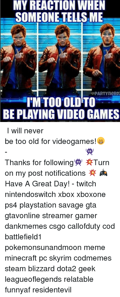 Meme, Memes, and Minecraft: MY REACTION WHEN  SOMEONE TELLSME  PARTYneRD2  IMTOO OLD TO  BE PLAYING VIDEO GAMES ⠀⠀⠀⠀⠀⠀⠀⠀⠀⠀⠀⠀⠀⠀⠀⠀⠀⠀⠀⠀⠀⠀⠀⠀⠀⠀⠀⠀⠀⠀ ⠀⠀I will never be too old for videogames!😁 ⠀⠀⠀⠀⠀⠀⠀⠀⠀⠀⠀⠀⠀⠀⠀⠀⠀⠀⠀⠀⠀⠀⠀⠀⠀⠀⠀⠀⠀⠀⠀⠀⠀⠀⠀- 👾Thanks for following👾 💥Turn on my post notifications 💥 🎮Have A Great Day! - twitch nintendoswitch xbox xboxone ps4 playstation savage gta gtavonline streamer gamer dankmemes csgo callofduty cod battlefield1 pokemonsunandmoon meme minecraft pc skyrim codmemes steam blizzard dota2 geek leagueoflegends relatable funnyaf residentevil