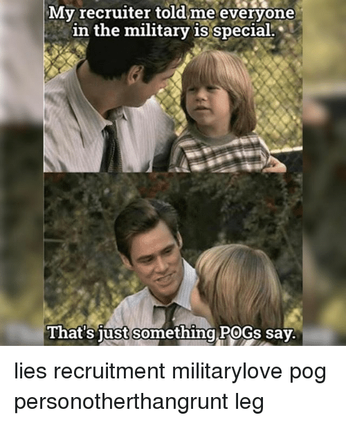 pogs: My recruiter told me everyone  in the military is special.  in the military i special.  That's iust somethina POGs say  something PoGs lies recruitment militarylove pog personotherthangrunt leg