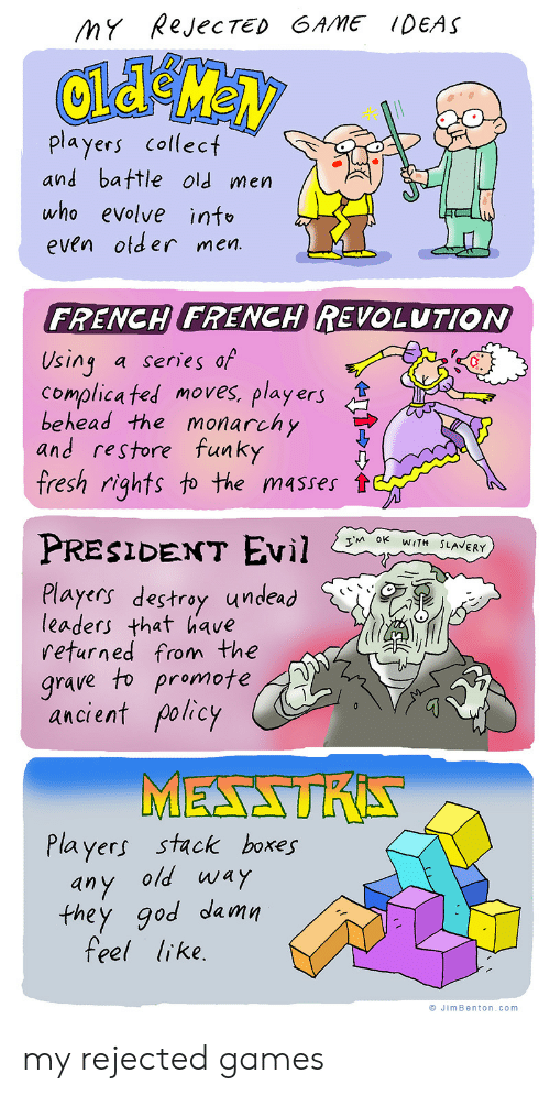 policy: MY RejecTED GAME IDEAS  players collect  and battle old men  who evolve info  even otder men.  FRENCH FRENCH REVOLUTION  Using  Complica ted moves, players  behead the monarchy  and restore funky  fresh rights to the masses  a series of  PRESIDENT EVil  TM OK WITH SLAVERY  Players destroy undead  leaders that have  returned from the  grave to promote  ancient policy  MESSTRA  Players stack boxes  any old way  they god damn  feel like.  JimBenton.com my rejected games