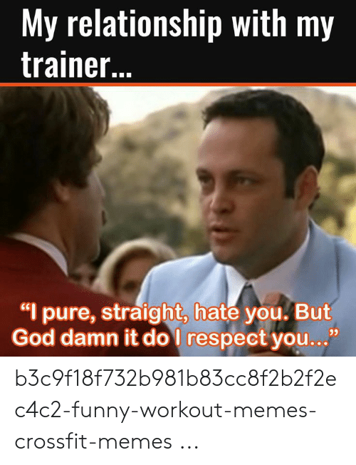 """Funny Workout Memes: My relationship with my  trainer..  """"I pure, straight, hate you. But  God damn it do I respect you...""""  93 b3c9f18f732b981b83cc8f2b2f2ec4c2-funny-workout-memes-crossfit-memes ..."""
