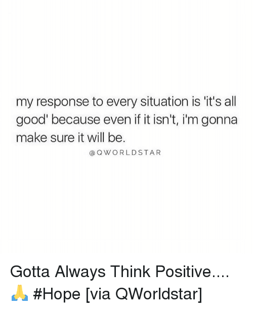 Good, Hope, and Hood: my response to every situation is it's all  good' because even if it isn't, i'm gonna  make sure it will be  @ QWORLDSTAR Gotta Always Think Positive.... 🙏 #Hope [via QWorldstar]