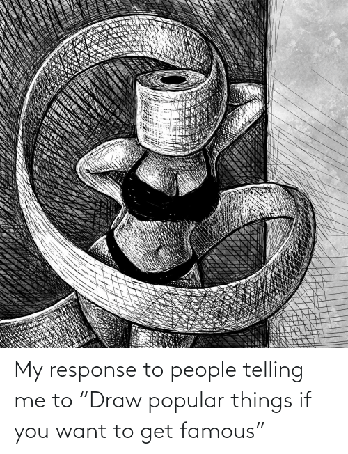 """Telling: My response to people telling me to """"Draw popular things if you want to get famous"""""""