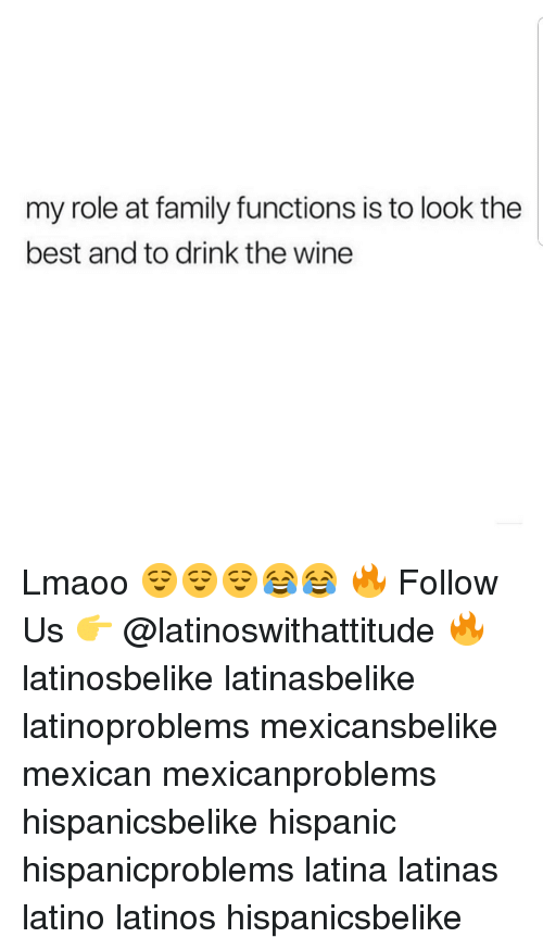 Family, Latinos, and Memes: my role at family functions is to look the  best and to drink the wine Lmaoo 😌😌😌😂😂 🔥 Follow Us 👉 @latinoswithattitude 🔥 latinosbelike latinasbelike latinoproblems mexicansbelike mexican mexicanproblems hispanicsbelike hispanic hispanicproblems latina latinas latino latinos hispanicsbelike