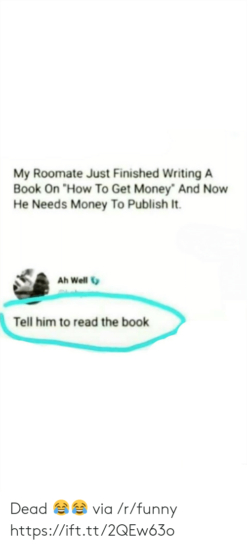 "Roomate: My Roomate Just Finished Writing A  Book On ""How To Get Money"" And Now  He Needs Money To Publish It.  Ah Well  Tell him to read the book Dead 😂😂 via /r/funny https://ift.tt/2QEw63o"