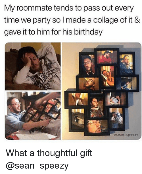 Birthday, Party, and Roommate: My roommate tends to pass out every  time we party so l made a collage of it &  gave it to him for his birthday  @sean-speezy What a thoughtful gift @sean_speezy