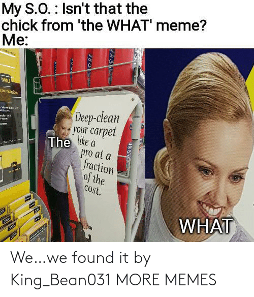 What Meme: My S.O. : Isn't that the  chick from 'the WHAT' meme?  Me:  sternunion  Deep-clean  your carpet  The like a  pro at a  fraction  of the  cost.  -WatenLaie  ndar  WHAT We…we found it by King_Bean031 MORE MEMES