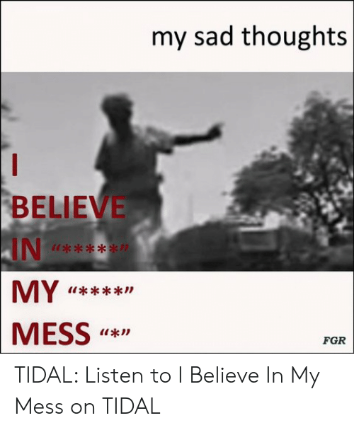 My Sad Thoughts BELIEVE IN **** MY MESS FGR TIDAL Listen to I
