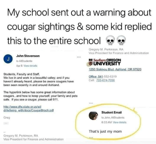 Just My: My school sent out a warning about  cougar sightings & some kid replied  this to the entire school  Gregory M. Perkinson, RA  Vice President for Finance arid Administration  John Stevenson  J  so Southern OREGON  UNIVERSITY  1250 Siskiyou BlvdAshland OR 97520  to AlStudents  Apr5 View details  Students, Faculty and Staff  We live in and work in a beautiful valley: and if you  haven't already heard, please be aware cougars have  been seen recently in and around Ashland.  Office: 541-552-6319  Cell: 703-674-7056  The hyperlink below has some great information about  cougars...and how to keep yourself, your family and pets  safe. If you see a cougar, please call 911.  http://weww.dfw.state.or.us/wi  clifeniving withidocs/CougarBroch.ndf  Student Email  Greg  to John, AllStudents  6:33 AM View details  That's just my mom  Gregory M.Perkinson, RA