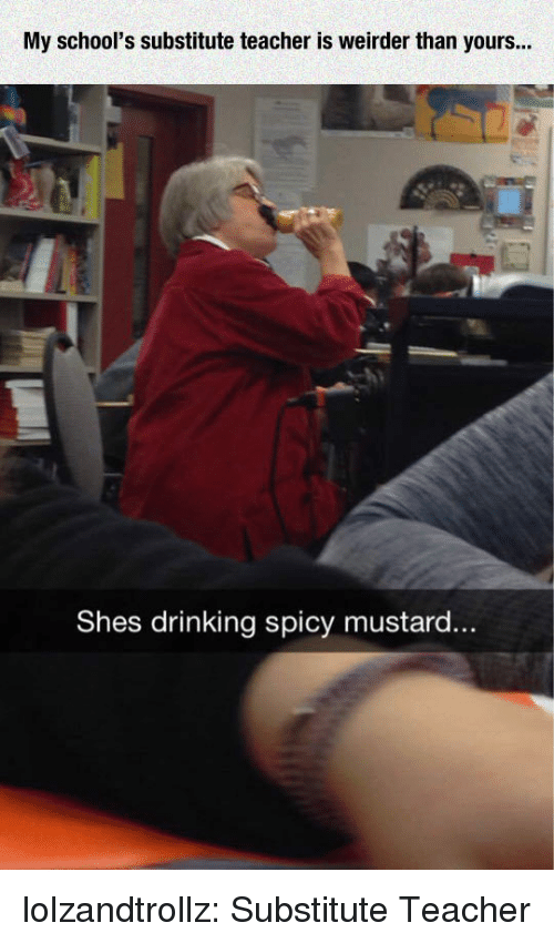 Drinking, Teacher, and Tumblr: My school's substitute teacher is weirder than yours...  Shes drinking spicy mustard.. lolzandtrollz:  Substitute Teacher