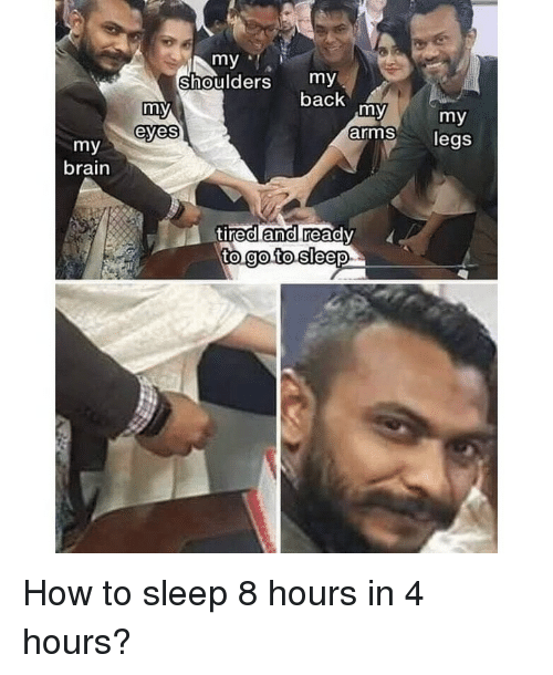 Memes, Brain, and How To: my  Shoulders my  back  my  arms legs  eyes  my  brain  tirealand ready  0 How to sleep 8 hours in 4 hours?