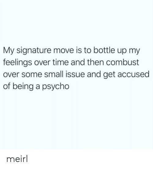 Psycho, Time, and MeIRL: My signature move is to bottle up my  feelings over time and then combust  over some small issue and get accused  of being a psycho meirl