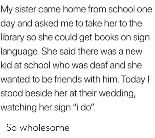 "Books, Friends, and School: My sister came home from school one  day and asked me to take her to the  library so she could get books on sign  language. She said there was a new  kid at school who was deaf and she  wanted to be friends with him. Today I  stood beside her at their wedding,  watching her sign ""i do"" So wholesome"