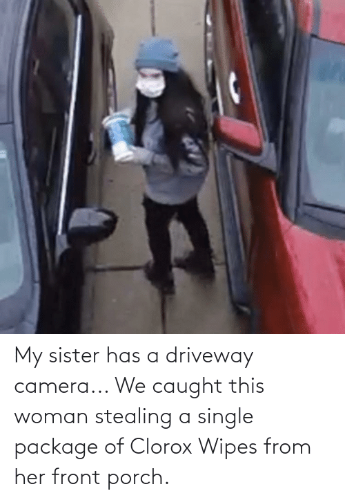 Stealing A: My sister has a driveway camera... We caught this woman stealing a single package of Clorox Wipes from her front porch.
