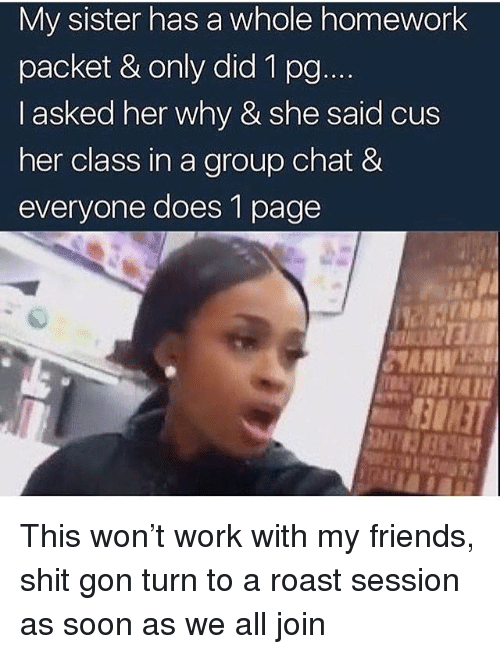Wonned: My sister has a whole homework  packet & only did 1 po  I asked her why & she said cus  her class in a group chat &  everyone does 1 page This won't work with my friends, shit gon turn to a roast session as soon as we all join