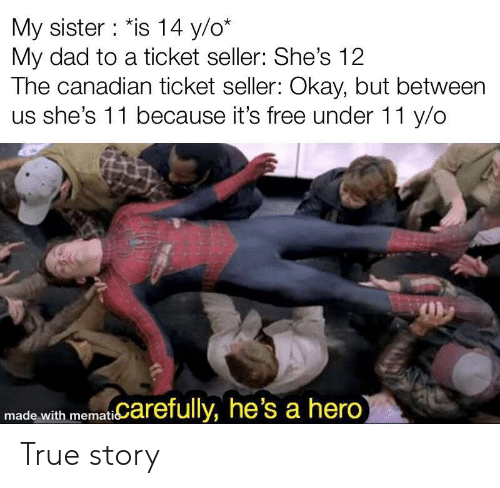 Canadian: My sister : *is 14 y/o*  My dad to a ticket seller: She's 12  The canadian ticket seller: Okay, but between  us she's 11 because it's free under 11 y/o  made with mematiCarefully, he's a hero True story