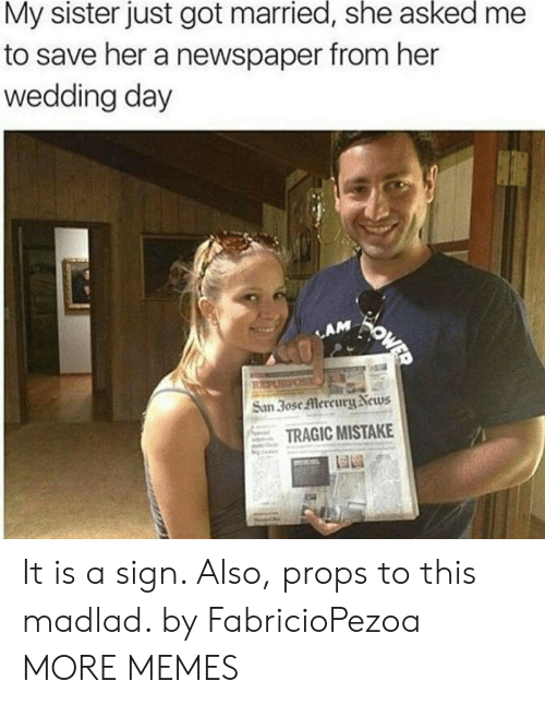 Mercury: My sister just got married, she asked  to save her a newspaper from her  wedding day  WOWED  LAM  REPUSPOS  San 30se Mercury News  TRAGIC MISTAKE It is a sign. Also, props to this madlad. by FabricioPezoa MORE MEMES