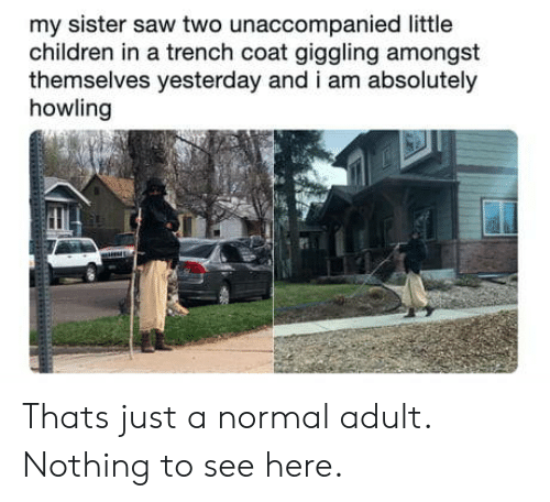howling: my sister saw two unaccompanied little  children in a trench coat giggling amongst  themselves yesterday and i am absolutely  howling Thats just a normal adult. Nothing to see here.