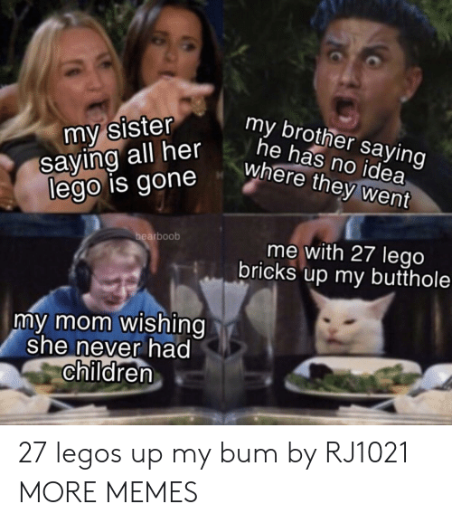 Children, Dank, and Lego: my sister  saying all her  lego is gone  my brother saying  he has no idea  where they went  bearboob  me with 27 lego  bricks up my butthole  my mom wishing  she never had  children 27 legos up my bum by RJ1021 MORE MEMES