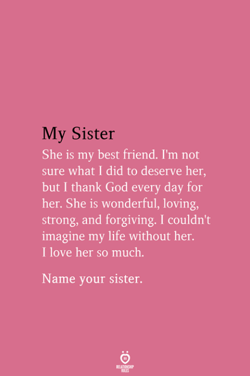Best Friend, God, and Life: My Sister  She is my best friend. I'm not  sure what I did to deserve her,  but I thank God every day for  her. She is wonderful, loving,  strong, and forgiving. I couldn't  imagine my life without her.  I love her so much.  Name your sister.  RELATIONSHIP  ES