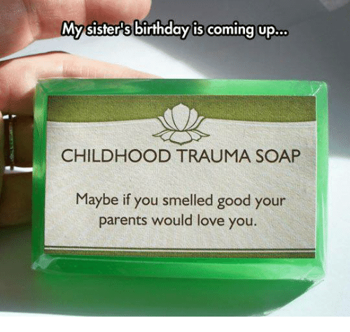 smells good: My sisters birthday is coming up  CHILDHOOD TRAUMA SOAP  Maybe if you smelled good your  parents would love you