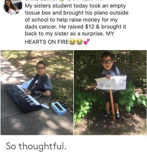 Fire, Money, and School: My sisters student today took an empty  tissue box and brought his piano outside  of school to help raise money for my  cancer. He raised $12 & brought it  back to my sister as a surprise. MY  HEARTS ON FIRE So thoughtful.