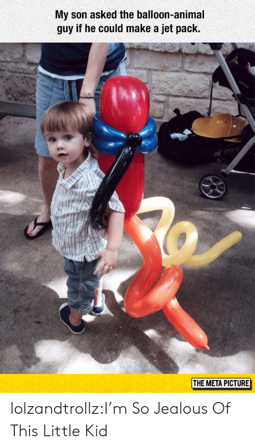 Jealous, Tumblr, and Animal: My son asked the balloon-animal  guy if he could make a jet pack  THE META PICTURE lolzandtrollz:I'm So Jealous Of This Little Kid
