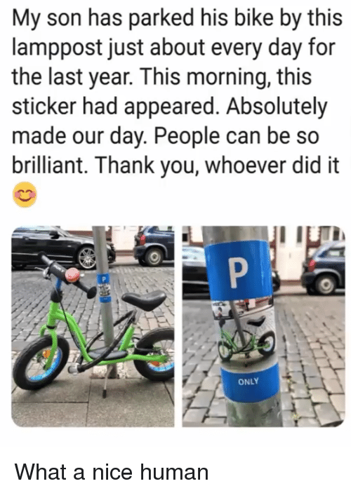 Thank You, Brilliant, and Nice: My son has parked his bike by this  lamppost just about every day for  the last year. This morning, this  sticker had appeared. Absolutely  made our day. People can be so  brilliant. Thank you, whoever did it  ONLY What a nice human