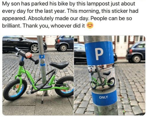 Thank You, Brilliant, and Bike: My son has parked his bike by this lamppost just about  every day for the last year. This morning, this sticker had  appeared. Absolutely made our day. People can be so  brilliant. Thank you, whoever did it  P  ONLY
