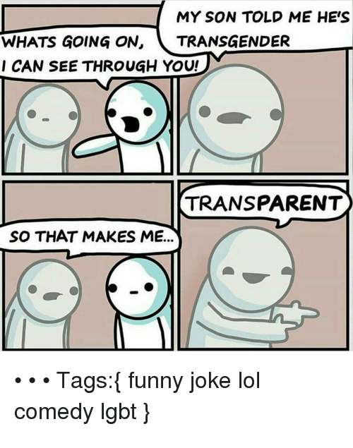 Lol Comedy: MY SON TOLD ME HE'S  WHATS GOING ON, TRANSGENDER  CAN SEE THROUGH YOU!  TRANSPARENT  SO THAT MAKES ME...  Tags: funny joke lol  comedy Igbt