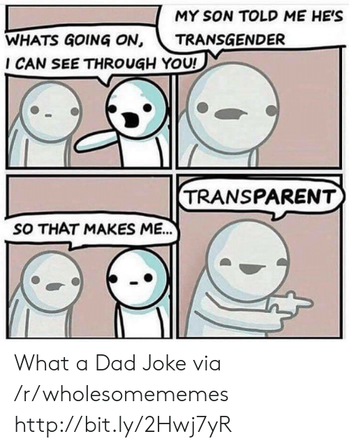 Transparent: MY SON TOLD ME HE'S  WHATS GOING ON, TRANSGENDER  I CAN SEE THROUGH YOU!  TRANSPARENT  SO THAT MAKES ME.. What a Dad Joke via /r/wholesomememes http://bit.ly/2Hwj7yR