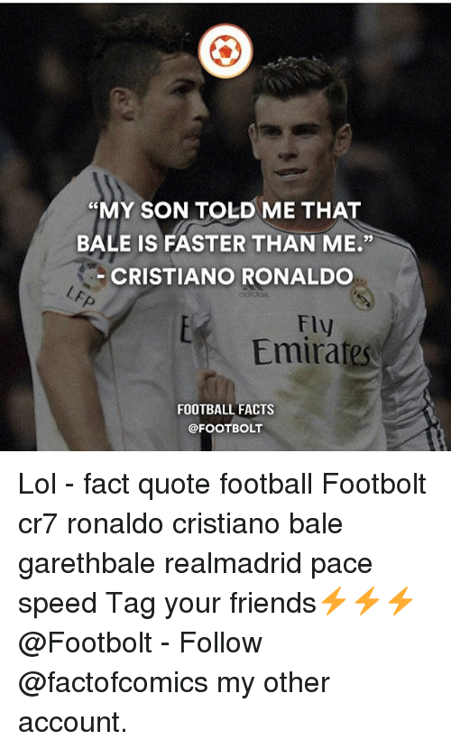"Bolting: ""MY SON TOLD ME THAT  BALE IS FASTER THAN ME  CRISTIANO RONALDO  Fly  Emirates  FOOTBALL FACTS  @FOOT BOLT Lol - fact quote football Footbolt cr7 ronaldo cristiano bale garethbale realmadrid pace speed Tag your friends⚡️⚡️⚡️ @Footbolt - Follow @factofcomics my other account."