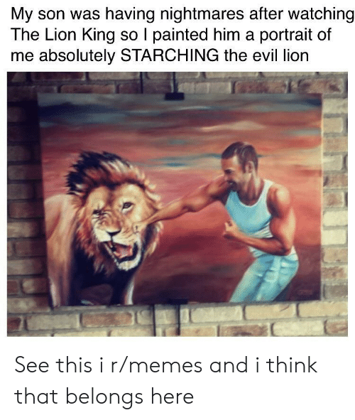 Memes, The Lion King, and Lion: My son was having nightmares after watching  The Lion King so I painted him a portrait of  me absolutely STARCHING the evil lion See this i r/memes and i think that belongs here