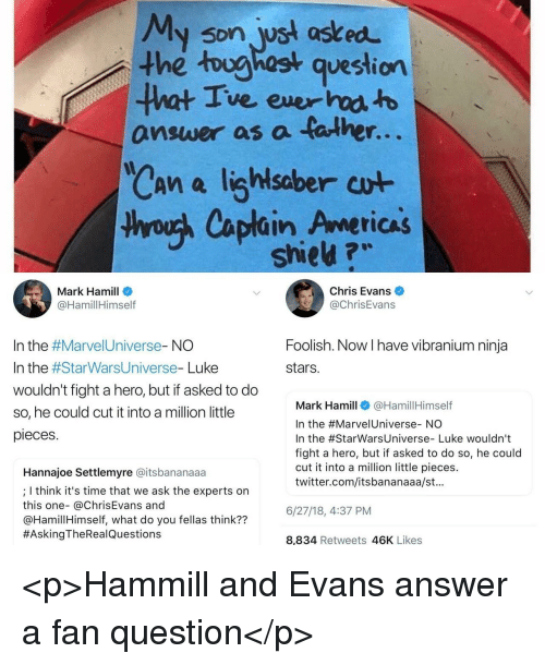foolish: My son wst asked  the toughost question  ve ever  answer as a talhe  r.  saber  thyouh Caplain Americas  shieu ?w  Mark Hamill  @HamillHimself  Chris Evans  @ChrisEvans  Foolish. Now I have vibranium ninja  stars.  In the #Marve!Universe-NO  In the #StarWarsUniverse-Luke  wouldn't fight a hero, but if asked to do  so, he could cut it into a million little  pieces  Mark Hamill@HamillHimself  In the #Marve!Universe-NO  In the #StarwarsUniverse-Luke wouldn't  fight a hero, but if asked to do so, he could  cut it into a million little pieces.  twitter.com/itsbananaaa/st.  Hannajoe Settlemyre @itsbananaaa  ; I think it's time that we ask the experts on  this one- @ChrisEvans and  @HamillHimself, what do you fellas think??  #AskingTheRea!Questions  6/27/18,4:37 PM  8,834 Retweets 46K Likes <p>Hammill and Evans answer a fan  question</p>
